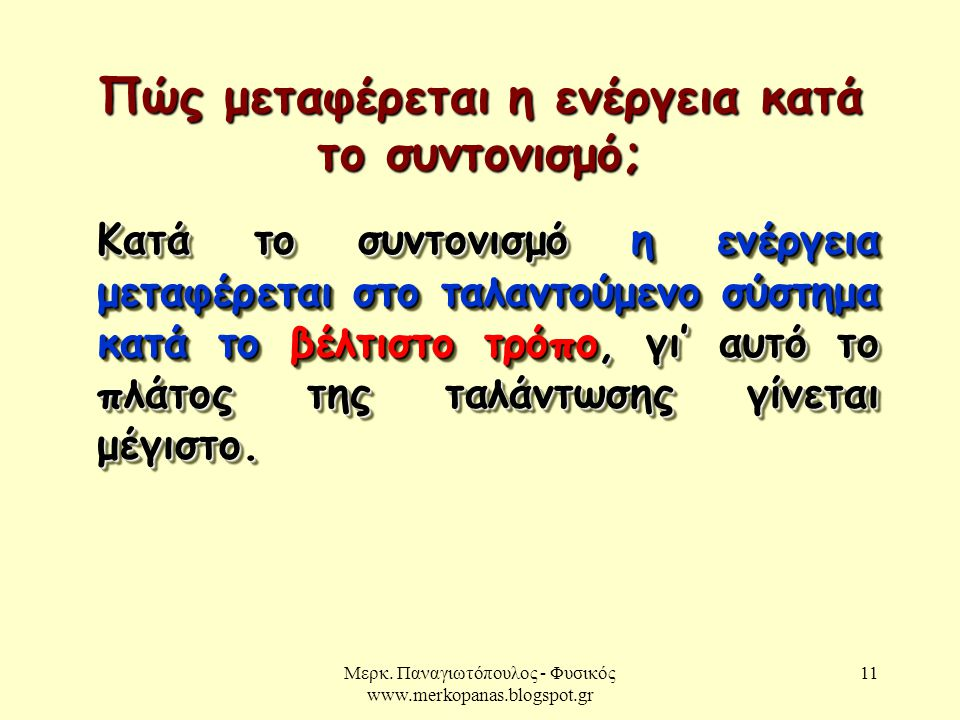 Μερκ. Παναγιωτόπουλος - Φυσικός www.merkopanas.blogspot.gr 11 Κατά το συντονισμό η ενέργεια μεταφέρεται στο ταλαντούμενο σύστημα κατά το βέλτιστο τρόπ