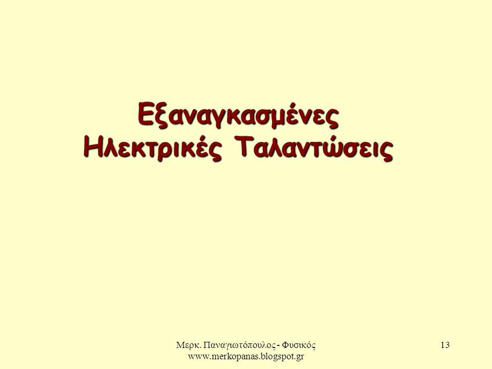 Μερκ. Παναγιωτόπουλος - Φυσικός www.merkopanas.blogspot.gr 13 Εξαναγκασμένες Ηλεκτρικές Ταλαντώσεις
