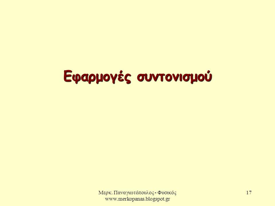 Μερκ. Παναγιωτόπουλος - Φυσικός www.merkopanas.blogspot.gr 17 Εφαρμογές συντονισμού