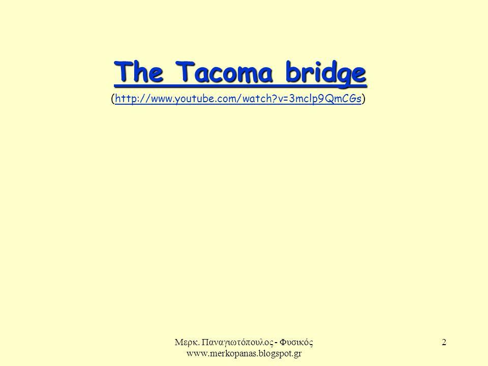 Μερκ. Παναγιωτόπουλος - Φυσικός www.merkopanas.blogspot.gr 2 The Tacoma bridge The Tacoma bridge (http://www.youtube.com/watch?v=3mclp9QmCGs)http://ww