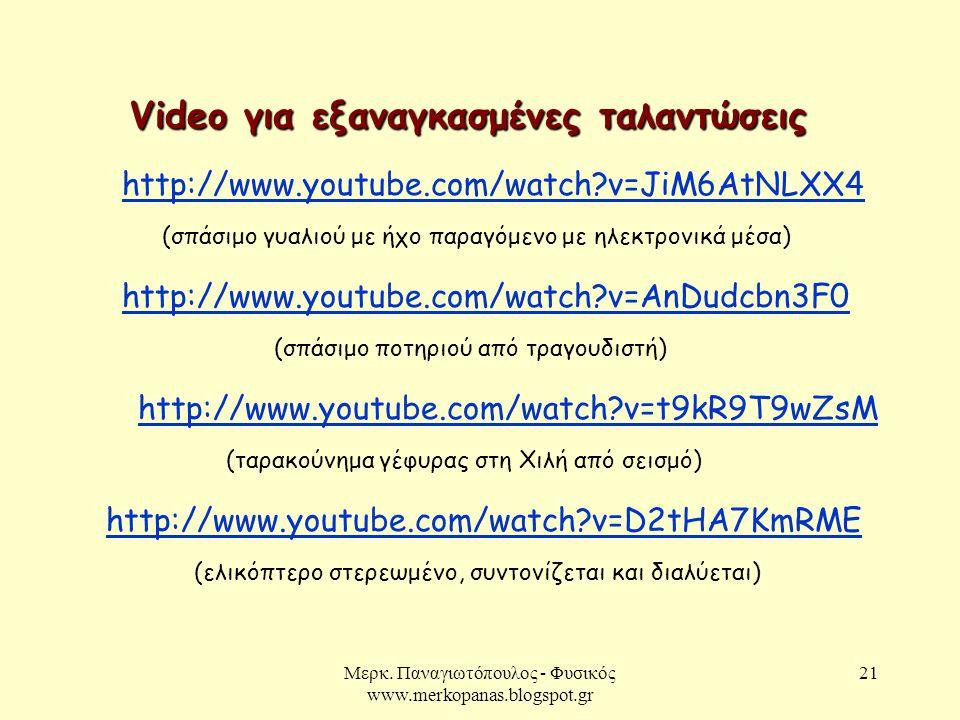 Μερκ. Παναγιωτόπουλος - Φυσικός www.merkopanas.blogspot.gr 21 Video για εξαναγκασμένες ταλαντώσεις http://www.youtube.com/watch?v=AnDudcbn3F0 http://w