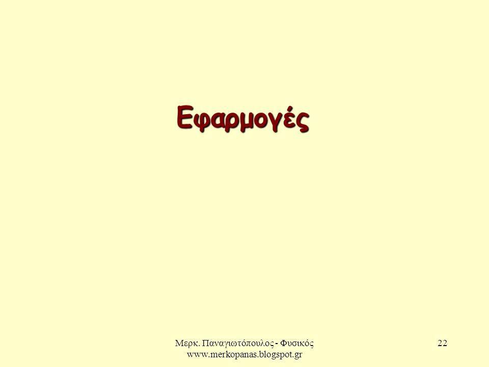 Μερκ. Παναγιωτόπουλος - Φυσικός www.merkopanas.blogspot.gr 22 Εφαρμογές