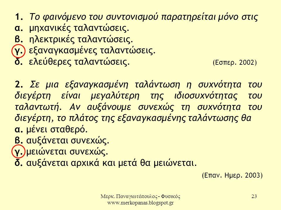 Μερκ. Παναγιωτόπουλος - Φυσικός www.merkopanas.blogspot.gr 23 1. Το φαινόμενο του συντονισμού παρατηρείται µόνο στις α. μηχανικές ταλαντώσεις. β. ηλεκ