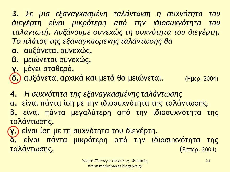 Μερκ. Παναγιωτόπουλος - Φυσικός www.merkopanas.blogspot.gr 24 3. Σε μια εξαναγκασμένη ταλάντωση η συχνότητα του διεγέρτη είναι μικρότερη από την ιδιοσ