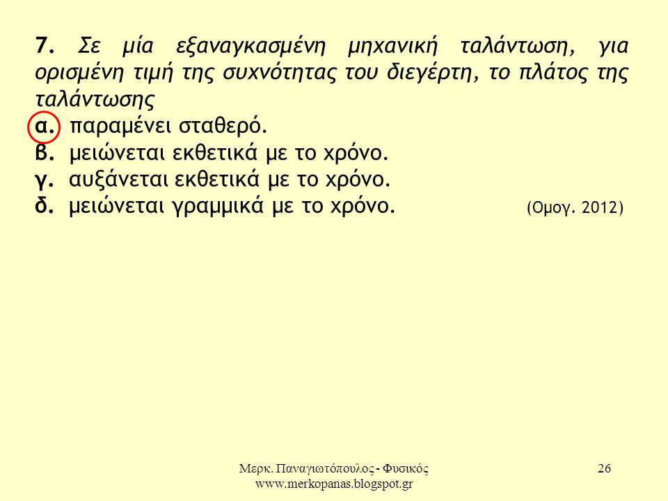 Μερκ. Παναγιωτόπουλος - Φυσικός www.merkopanas.blogspot.gr 26 7. Σε μία εξαναγκασμένη μηχανική ταλάντωση, για ορισμένη τιμή της συχνότητας του διεγέρτ