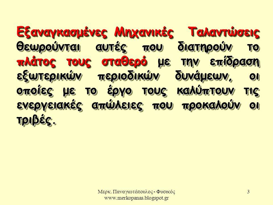 Μερκ. Παναγιωτόπουλος - Φυσικός www.merkopanas.blogspot.gr 3 Εξαναγκασμένες Μηχανικές Ταλαντώσεις θεωρούνται αυτές που διατηρούν το πλάτος τους σταθερ