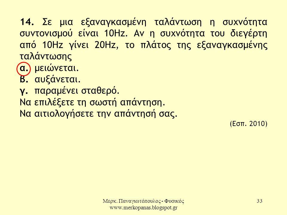 Μερκ. Παναγιωτόπουλος - Φυσικός www.merkopanas.blogspot.gr 33 14. Σε μια εξαναγκασμένη ταλάντωση η συχνότητα συντονισμού είναι 10Hz. Αν η συχνότητα το
