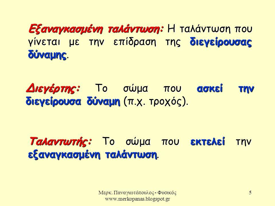 Μερκ. Παναγιωτόπουλος - Φυσικός www.merkopanas.blogspot.gr 5 Εξαναγκασμένη ταλάντωση:Η ταλάντωση που γίνεται με την επίδραση τηςδιεγείρουσας δύναμης Ε