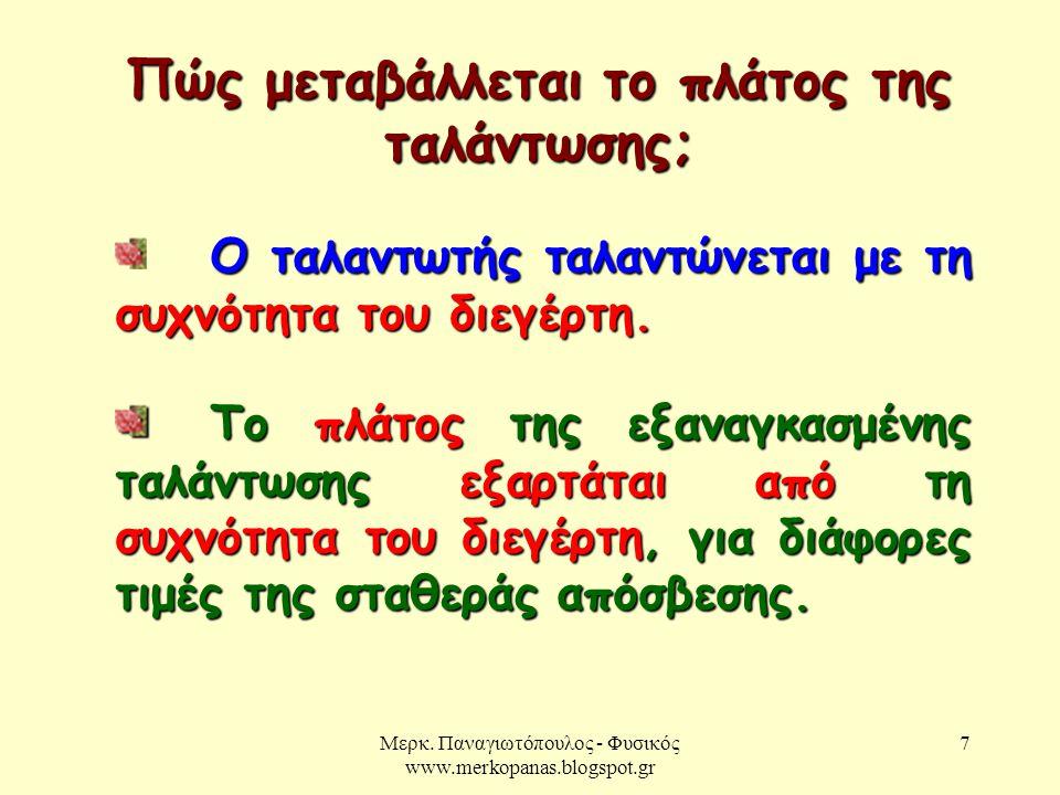 Μερκ. Παναγιωτόπουλος - Φυσικός www.merkopanas.blogspot.gr 7 Πώς μεταβάλλεται το πλάτος της ταλάντωσης; Ο ταλαντωτής ταλαντώνεται με τη συχνότητα του