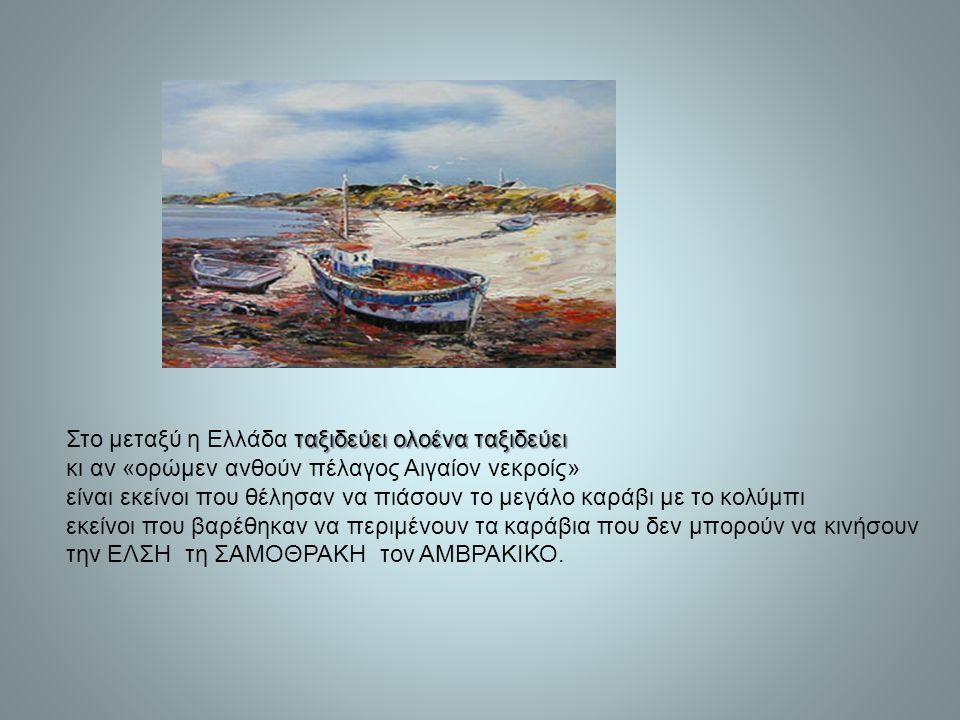 ταξιδεύει ολοένα ταξιδεύει Στο μεταξύ η Ελλάδα ταξιδεύει ολοένα ταξιδεύει κι αν «ορώμεν ανθούν πέλαγος Αιγαίον νεκροίς» είναι εκείνοι που θέλησαν να π