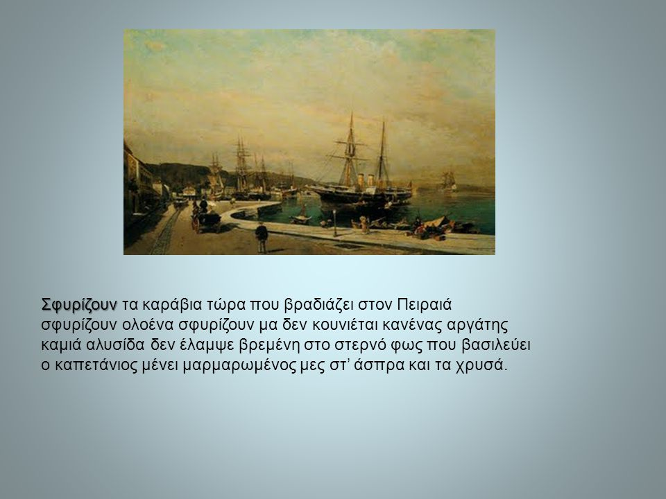Σφυρίζουν Σφυρίζουν τα καράβια τώρα που βραδιάζει στον Πειραιά σφυρίζουν ολοένα σφυρίζουν μα δεν κουνιέται κανένας αργάτης καμιά αλυσίδα δεν έλαμψε βρ
