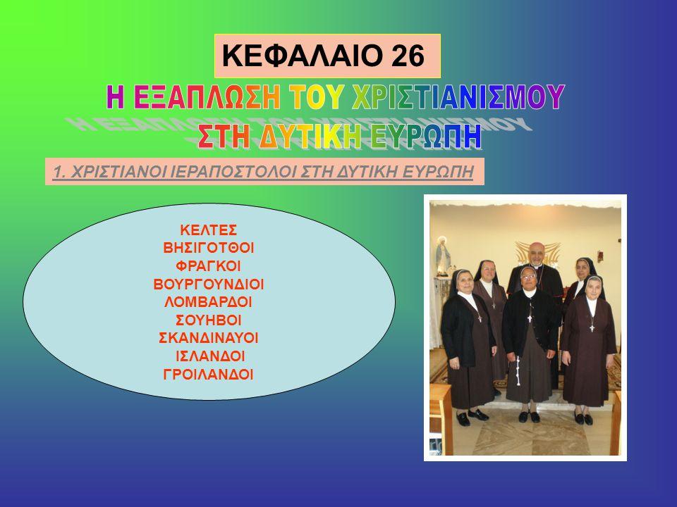 KEΦAΛAIO 26 1. ΧΡΙΣΤΙΑΝΟΙ ΙΕΡΑΠΟΣΤΟΛΟΙ ΣΤΗ ΔΥΤΙΚΗ ΕΥΡΩΠΗ ΚΕΛΤΕΣ ΒΗΣΙΓΟΤΘΟΙ ΦΡΑΓΚΟΙ ΒΟΥΡΓΟΥΝΔΙΟΙ ΛΟΜΒΑΡΔΟΙ ΣΟΥΗΒΟΙ ΣΚΑΝΔΙΝΑΥΟΙ ΙΣΛΑΝΔΟΙ ΓΡΟΙΛΑΝΔΟΙ
