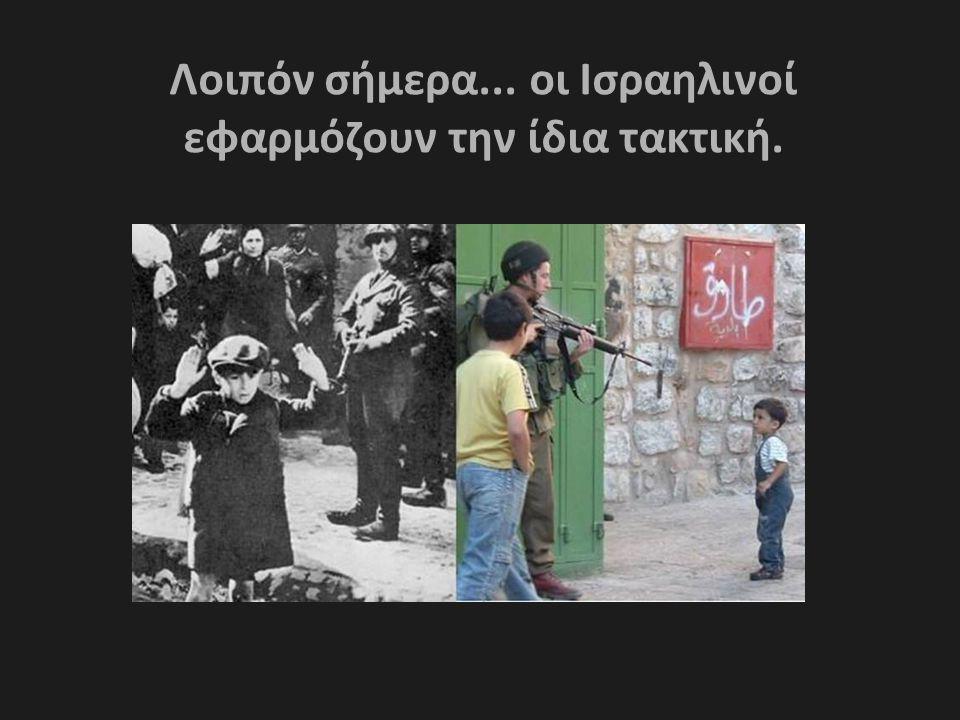 Λοιπόν σήμερα... οι Ισραηλινοί εφαρμόζουν την ίδια τακτική.