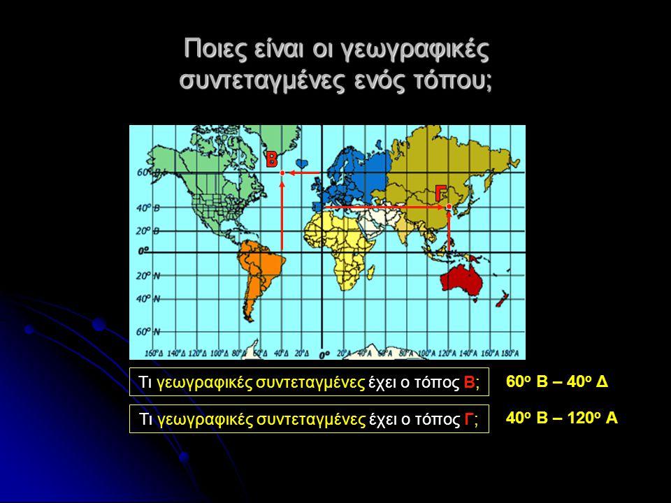 Ποιες είναι οι γεωγραφικές συντεταγμένες ενός τόπου; Τι γεωγραφικές συντεταγμένες έχει ο τόπος Β; 60 ο Β – 40 ο Δ Τι γεωγραφικές συντεταγμένες έχει ο