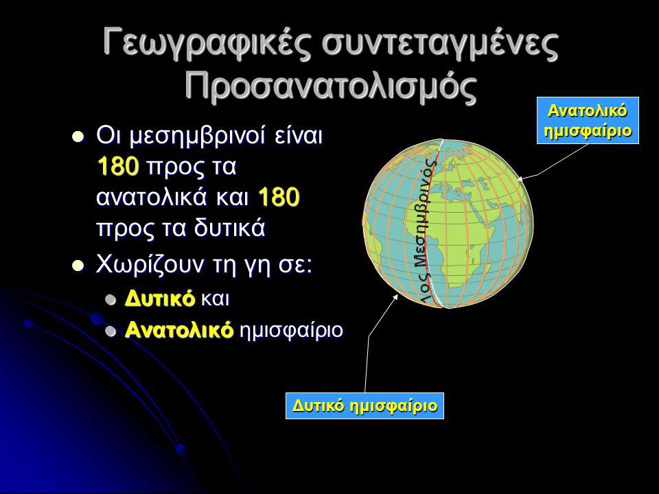 Γεωγραφικές συντεταγμένες Προσανατολισμός Οι μεσημβρινοί είναι 180 προς τα ανατολικά και 180 προς τα δυτικά Οι μεσημβρινοί είναι 180 προς τα ανατολικά