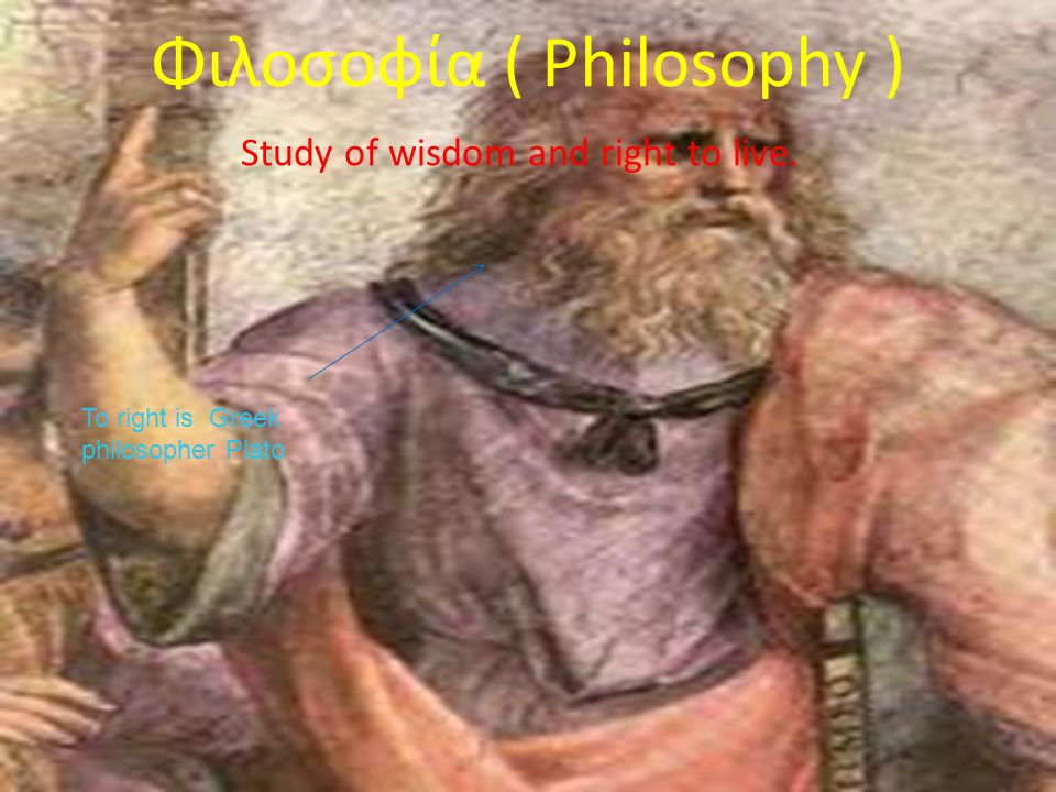 Φιλοσοφία ( Philosophy ) Study of wisdom and right to live. To right is Greek philosopher Plato
