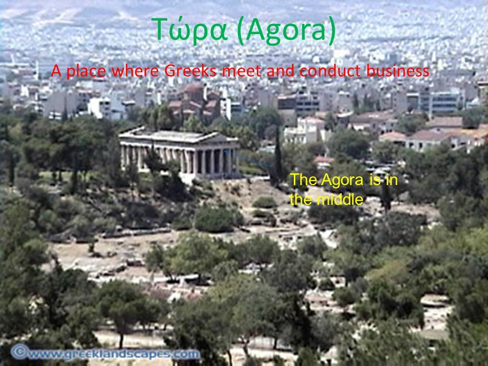 Τώρα (Agora) A place where Greeks meet and conduct business The Agora is in the middle