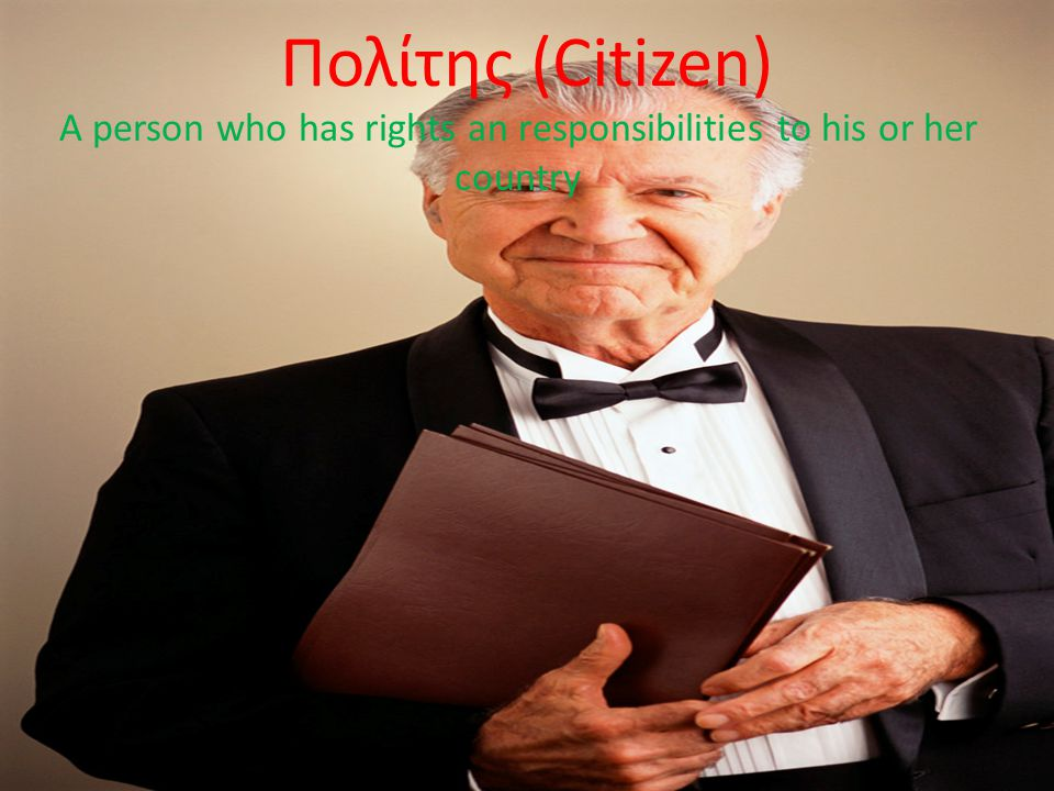 Πολίτης (Citizen) A person who has rights an responsibilities to his or her country