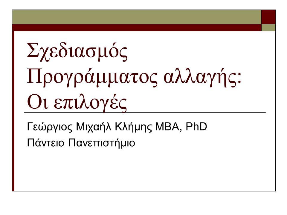 Σχεδιασμός Προγράμματος αλλαγής: Οι επιλογές Γεώργιος Μιχαήλ Κλήμης ΜΒΑ, PhD Πάντειο Πανεπιστήμιο