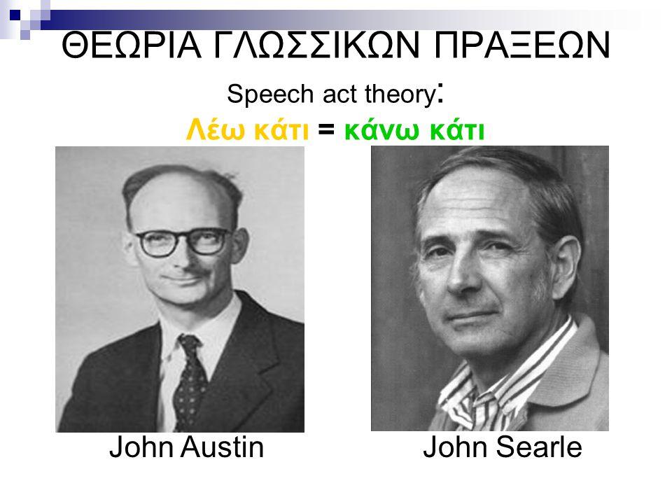 ΘΕΩΡΙΑ ΓΛΩΣΣΙΚΩΝ ΠΡΑΞΕΩΝ Speech act theory : Λέω κάτι = κάνω κάτι John AustinJohn Searle