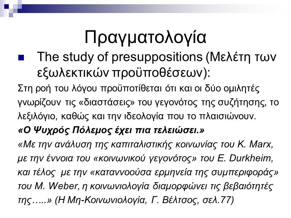 Πραγματολογία The study of presuppositions (Μελέτη των εξωλεκτικών προϋποθέσεων): Στη ροή του λόγου προϋποτίθεται ότι και οι δύο ομιλητές γνωρίζουν τι