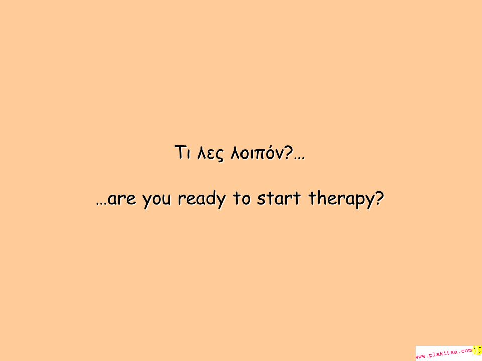 Τι λες λοιπόν … …are you ready to start therapy