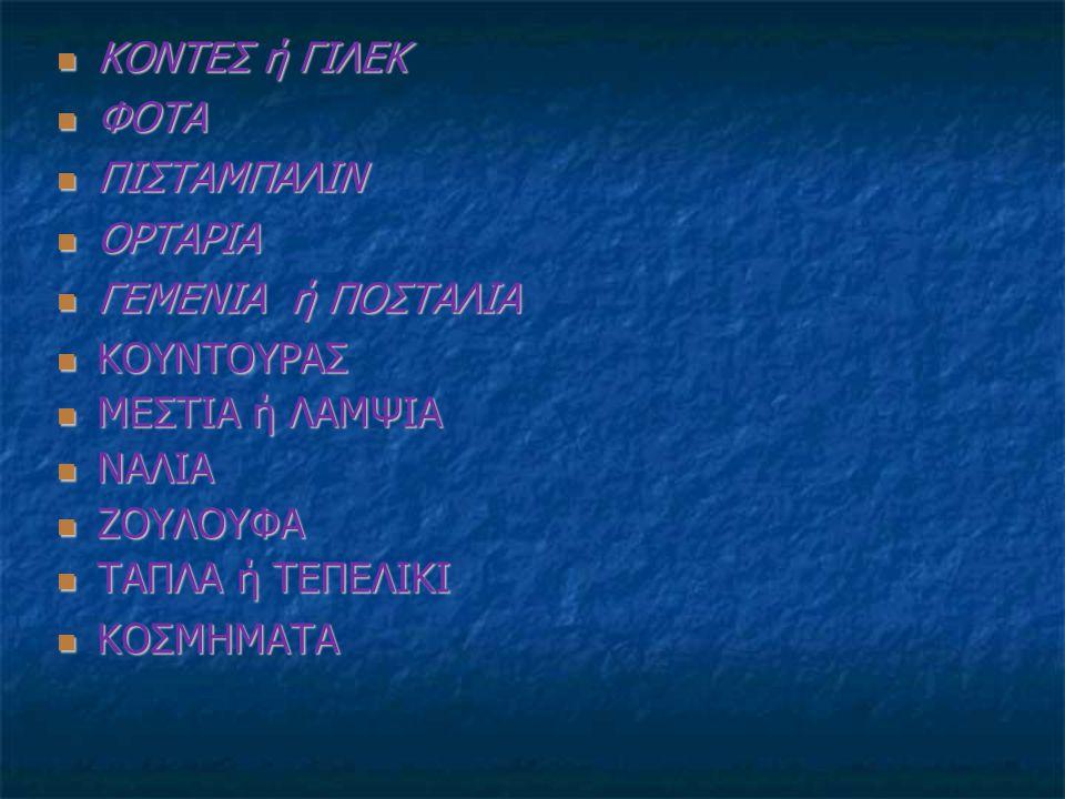ΚΟΝΤΕΣ ή ΓΙΛΕΚ ΚΟΝΤΕΣ ή ΓΙΛΕΚ ΦΟΤΑ ΦΟΤΑ ΠΙΣΤΑΜΠΑΛΙΝ ΠΙΣΤΑΜΠΑΛΙΝ ΟΡΤΑΡΙΑ ΟΡΤΑΡΙΑ ΓΕΜΕΝΙΑ ή ΠΟΣΤΑΛΙΑ ΓΕΜΕΝΙΑ ή ΠΟΣΤΑΛΙΑ ΚΟΥΝΤΟΥΡΑΣ ΚΟΥΝΤΟΥΡΑΣ ΜΕΣΤΙΑ ή Λ