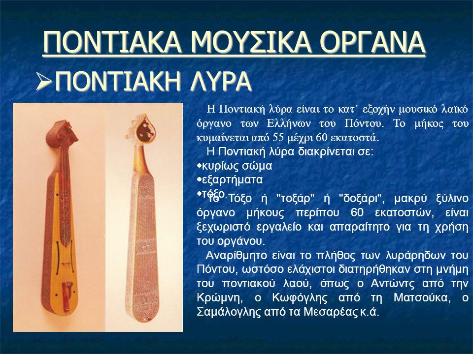 ΠΟΝΤΙΑΚΑ ΜΟΥΣΙΚΑ ΟΡΓΑΝΑ  ΠΟΝΤΙΑΚΗ ΛΥΡΑ Η Ποντιακή λύρα είναι το κατ΄ εξοχήν μουσικό λαϊκό όργανο των Ελλήνων του Πόντου. Το μήκος του κυμαίνεται από