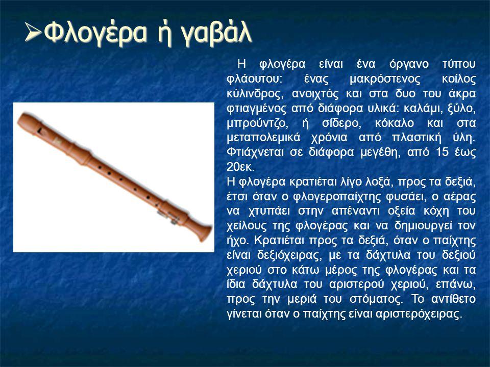  Φλογέρα ή γαβάλ Η φλογέρα είναι ένα όργανο τύπου φλάουτου: ένας μακρόστενος κοίλος κύλινδρος, ανοιχτός και στα δυο του άκρα φτιαγμένος από διάφορα υ