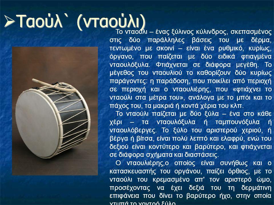  Ταούλ` (νταούλι) Το νταούλι – ένας ξύλινος κύλινδρος, σκεπασμένος στις δύο παράλληλες βάσεις του με δέρμα, τεντωμένο με σκοινί – είναι ένα ρυθμικό,