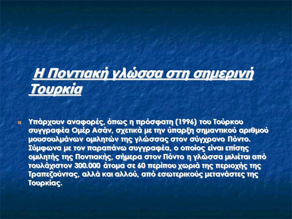 Η Ποντιακή γλώσσα στη σημερινή Τουρκία Η Ποντιακή γλώσσα στη σημερινή Τουρκία Υπάρχουν αναφορές, όπως η πρόσφατη (1996) του Τούρκου συγγραφέα Ομέρ Ασά