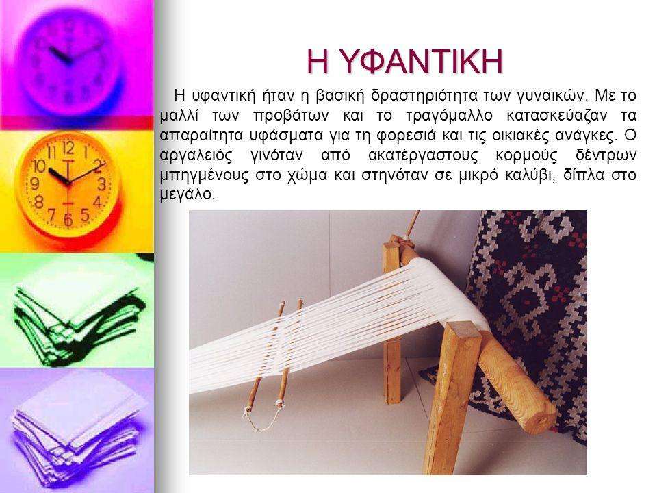 Η ΥΦΑΝΤΙΚΗ Η υφαντική ήταν η βασική δραστηριότητα των γυναικών. Με το μαλλί των προβάτων και το τραγόμαλλο κατασκεύαζαν τα απαραίτητα υφάσματα για τη