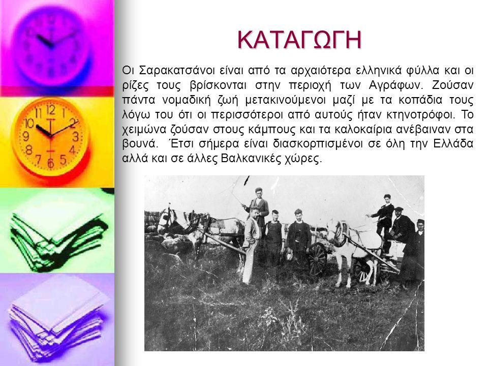 ΚΑΤΑΓΩΓΗ Οι Σαρακατσάνοι είναι από τα αρχαιότερα ελληνικά φύλλα και οι ρίζες τους βρίσκονται στην περιοχή των Αγράφων. Ζούσαν πάντα νομαδική ζωή μετακ