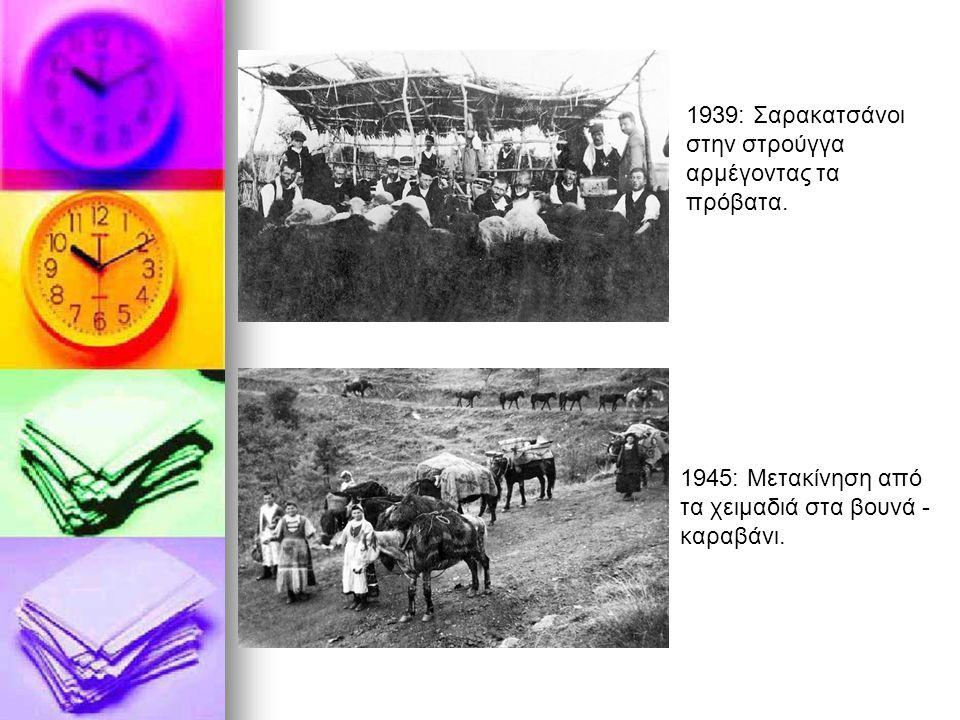 1939: Σαρακατσάνοι στην στρούγγα αρμέγοντας τα πρόβατα. 1945: Mετακίνηση από τα χειμαδιά στα βουνά - καραβάνι.