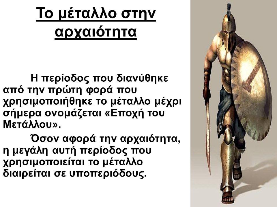 Το μέταλλο στην αρχαιότητα Η περίοδος που διανύθηκε από την πρώτη φορά που χρησιμοποιήθηκε το μέταλλο μέχρι σήμερα ονομάζεται «Εποχή του Μετάλλου». Όσ