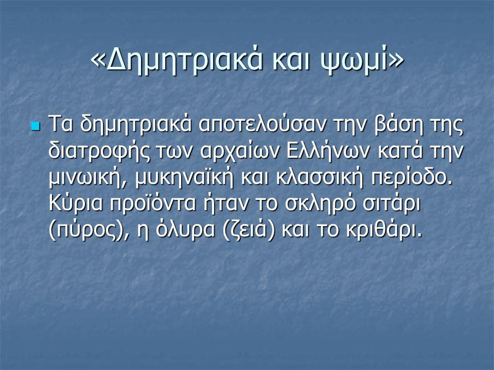 «Δημητριακά και ψωμί» Τα δημητριακά αποτελούσαν την βάση της διατροφής των αρχαίων Ελλήνων κατά την μινωική, μυκηναϊκή και κλασσική περίοδο.