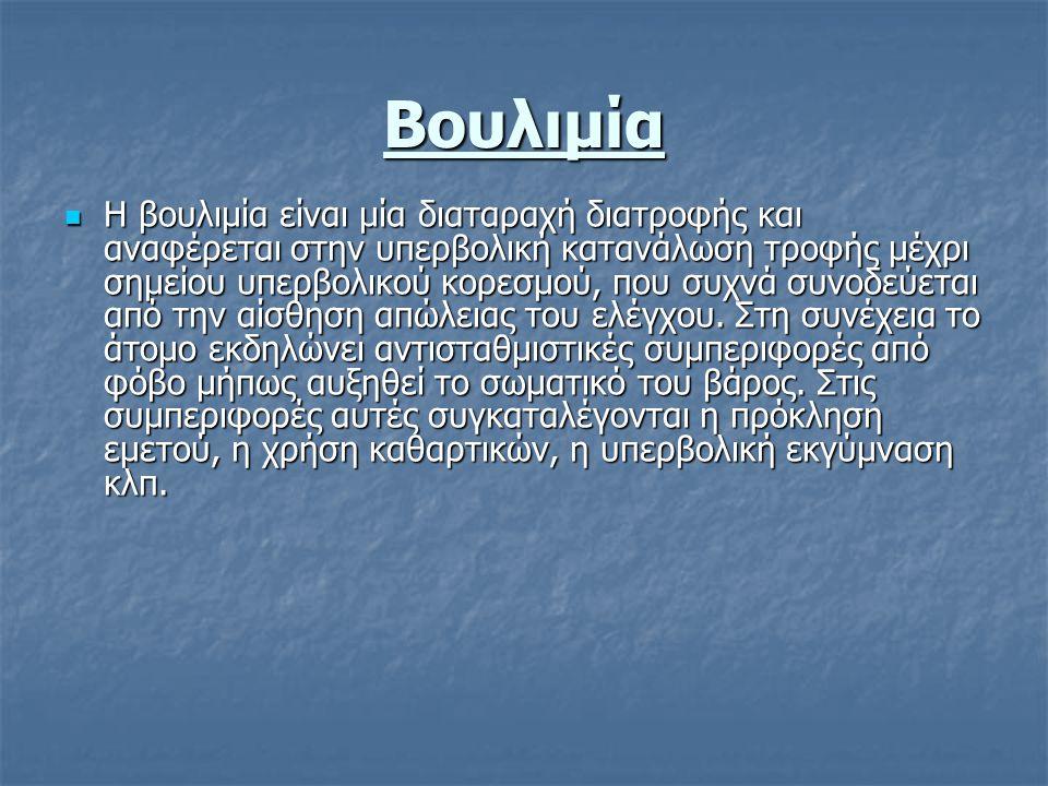 Βουλιμία Η βουλιμία είναι μία διαταραχή διατροφής και αναφέρεται στην υπερβολική κατανάλωση τροφής μέχρι σημείου υπερβολικού κορεσμού, που συχνά συνοδεύεται από την αίσθηση απώλειας του ελέγχου.