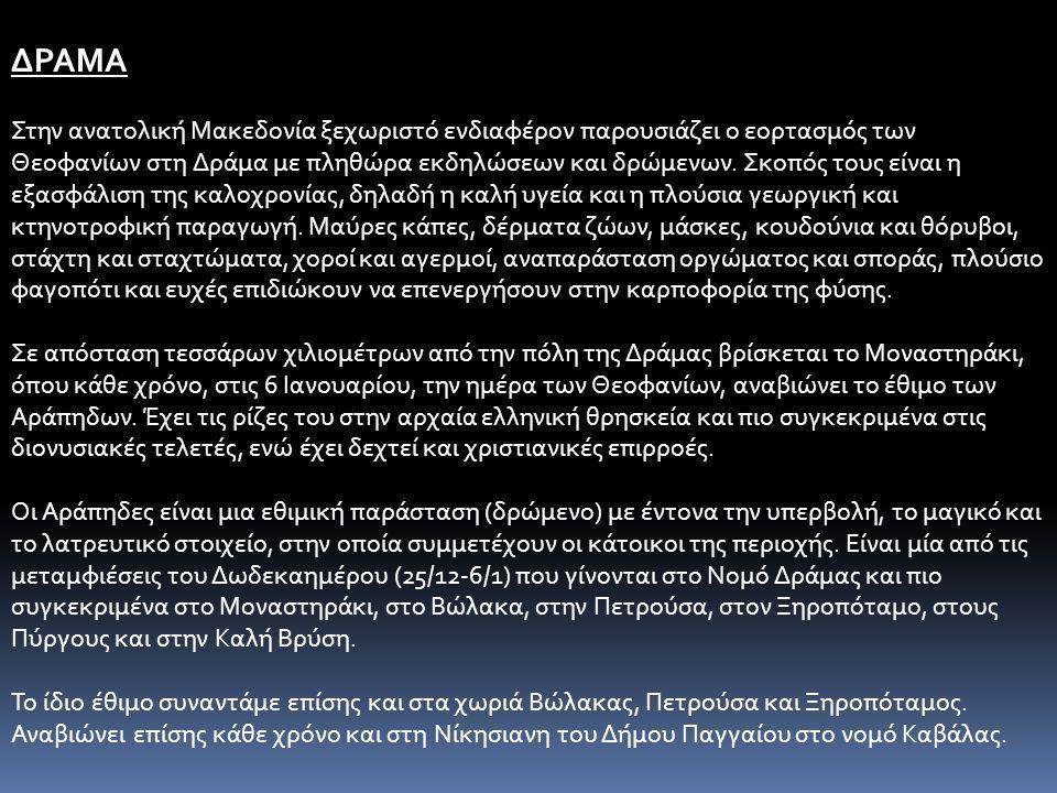 ΔΡΑΜΑ Στην ανατολική Μακεδονία ξεχωριστό ενδιαφέρον παρουσιάζει ο εορτασμός των Θεοφανίων στη Δράμα με πληθώρα εκδηλώσεων και δρώμενων. Σκοπός τους εί