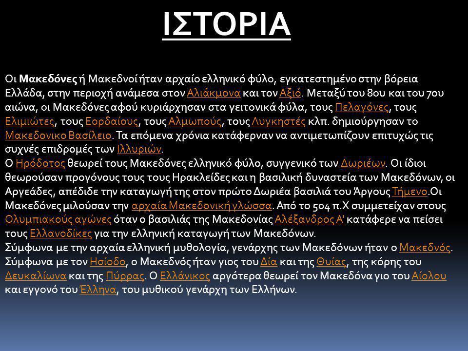 ΙΣΤΟΡΙΑ Οι Μακεδόνες ή Μακεδνοί ήταν αρχαίο ελληνικό φύλο, εγκατεστημένο στην βόρεια Ελλάδα, στην περιοχή ανάμεσα στον Αλιάκμονα και τον Αξιό. Μεταξύ