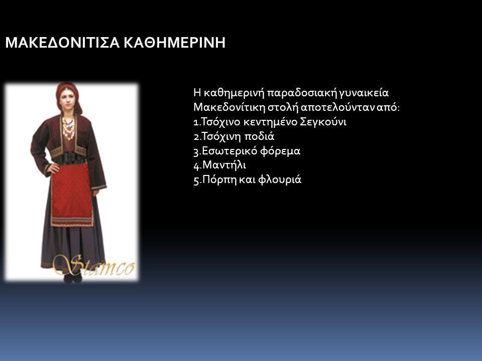 ΜΑΚΕΔΟΝΙΤΙΣΑ ΚΑΘΗΜΕΡΙΝΗ Η καθημερινή παραδοσιακή γυναικεία Μακεδονίτικη στολή αποτελούνταν από: 1.Τσόχινο κεντημένο Σεγκούνι 2.Τσόχινη ποδιά 3.Εσωτερικό φόρεμα 4.Μαντήλι 5.Πόρπη και φλουριά