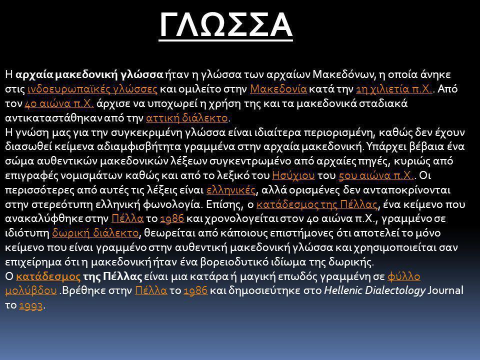 ΓΛΩΣΣΑ Η αρχαία μακεδονική γλώσσα ήταν η γλώσσα των αρχαίων Μακεδόνων, η οποία άνηκε στις ινδοευρωπαϊκές γλώσσες και ομιλείτο στην Μακεδονία κατά την 1η χιλιετία π.Χ..