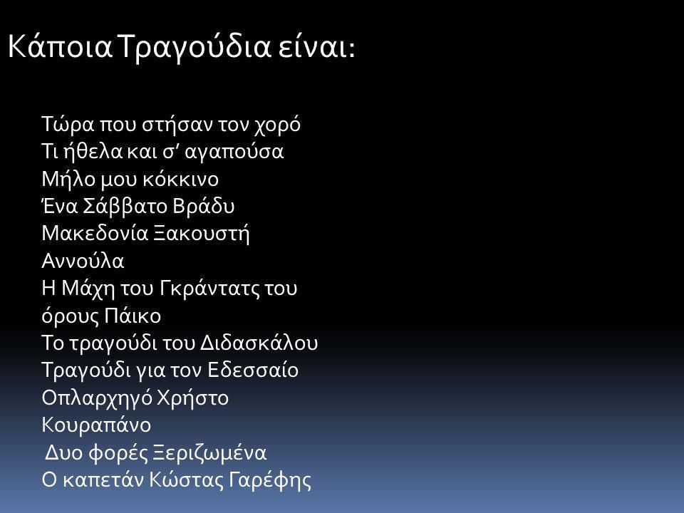 Κάποια Τραγούδια είναι: Τώρα που στήσαν τον χορό Τι ήθελα και σ' αγαπούσα Μήλο μου κόκκινο Ένα Σάββατο Βράδυ Μακεδονία Ξακουστή Αννούλα Η Μάχη του Γκράντατς του όρους Πάικο Το τραγούδι του Διδασκάλου Τραγούδι για τον Εδεσσαίο Οπλαρχηγό Χρήστο Κουραπάνο Δυο φορές Ξεριζωμένα Ο καπετάν Κώστας Γαρέφης