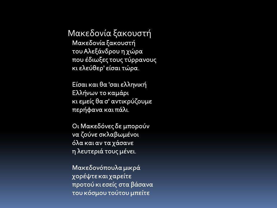 Μακεδονία ξακουστή του Αλεξάνδρου η χώρα που έδιωξες τους τύρρανους κι ελεύθερ' είσαι τώρα. Είσαι και θα 'σαι ελληνική Ελλήνων το καμάρι κι εμείς θα σ