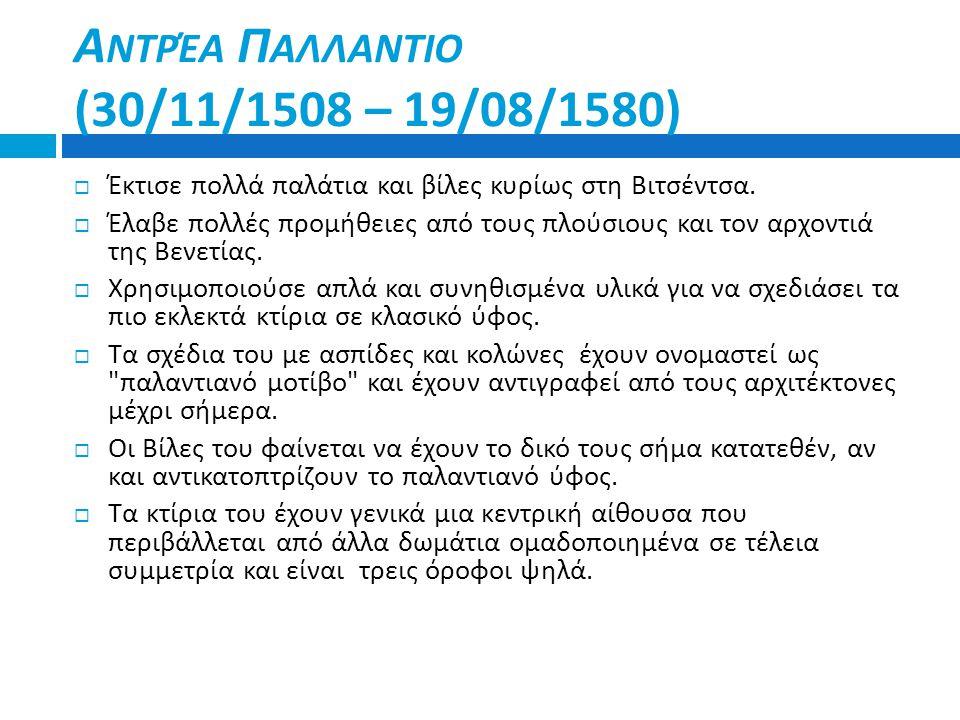 Α ΝΤΡΈΑ Π ΑΛΛΑΝΤΙΟ (30/11/1508 – 19/08/1580)  Έκτισε πολλά παλάτια και βίλες κυρίως στη Βιτσέντσα.  Έλαβε πολλές προμήθειες από τους πλούσιους και τ