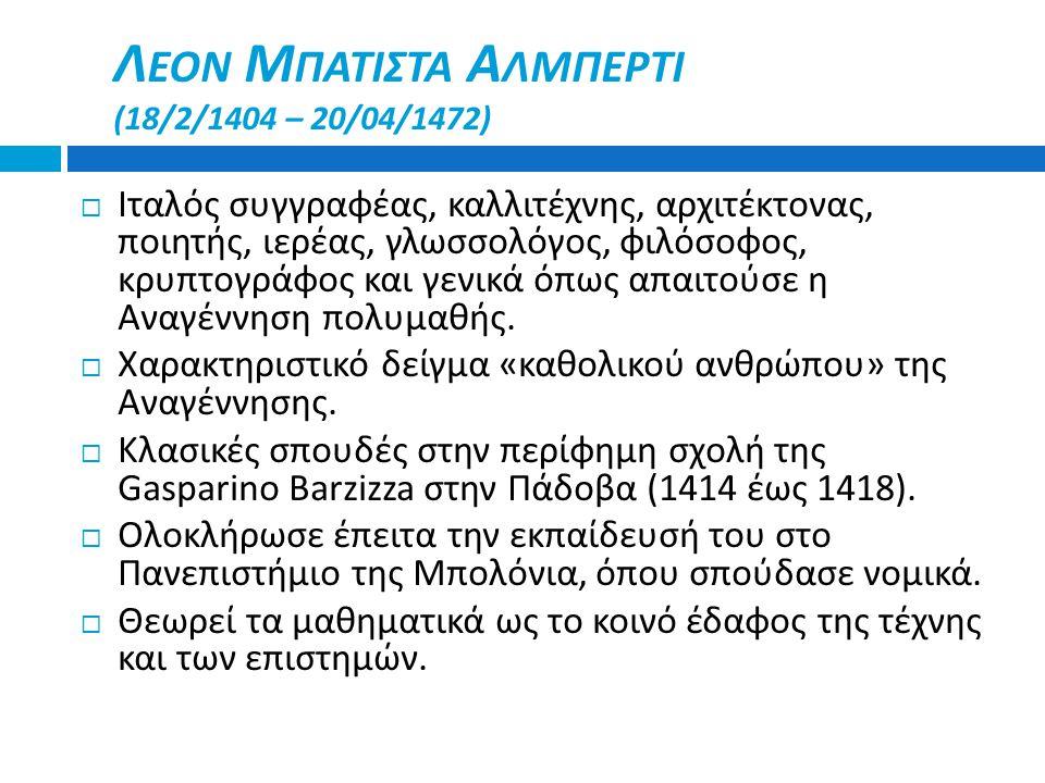 Λ ΕΟΝ Μ ΠΑΤΙΣΤΑ Α ΛΜΠΕΡΤΙ (18/2/1404 – 20/04/1472)  Ιταλός συγγραφέας, καλλιτέχνης, αρχιτέκτονας, ποιητής, ιερέας, γλωσσολόγος, φιλόσοφος, κρυπτογράφ