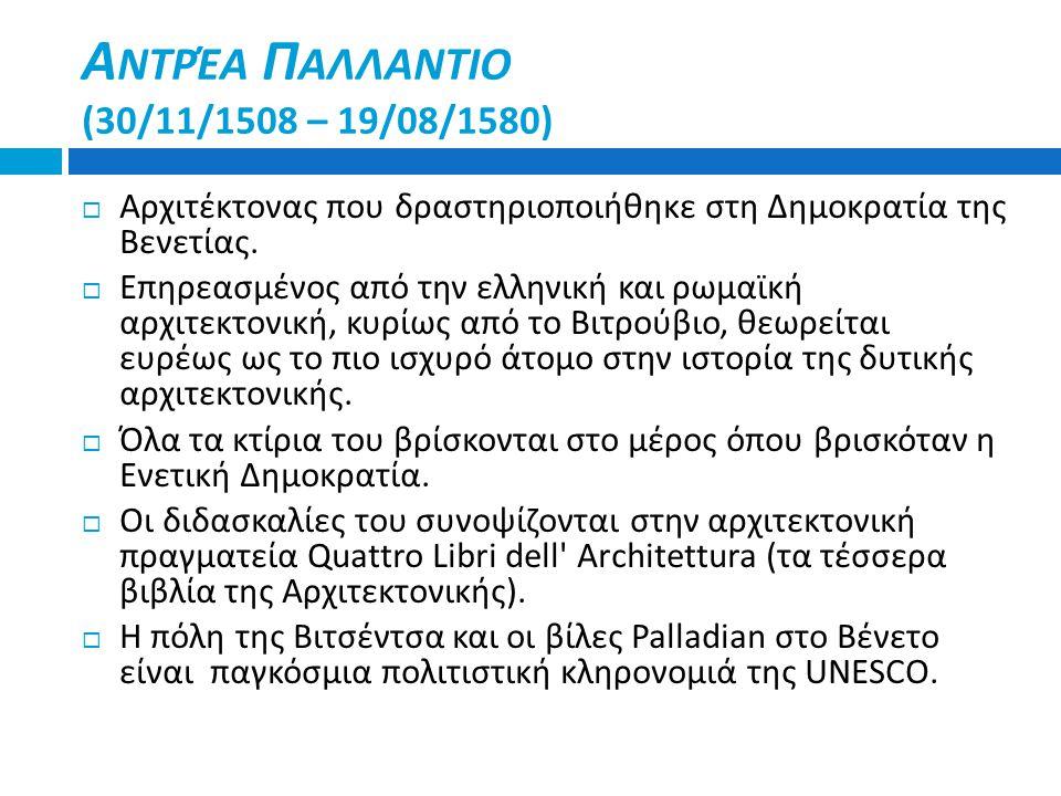 Α ΝΤΡΈΑ Π ΑΛΛΑΝΤΙΟ (30/11/1508 – 19/08/1580)  Αρχιτέκτονας που δραστηριοποιήθηκε στη Δημοκρατία της Βενετίας.  Επηρεασμένος από την ελληνική και ρωμ