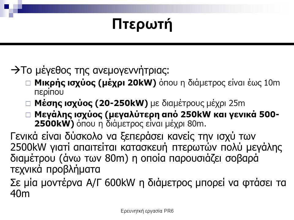 Ερευνητκή εργασία PR6  Το μέγεθος της ανεμογεννήτριας:  Μικρής ισχύος (μέχρι 20kW) όπου η διάμετρος είναι έως 10m περίπου  Μέσης ισχύος (20-250kW) με διαμέτρους μέχρι 25m  Μεγάλης ισχύος (μεγαλύτερη από 250kW και γενικά 500- 2500kW) όπου η διάμετρος είναι μέχρι 80m.
