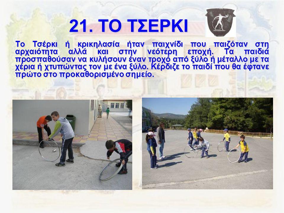 21. ΤΟ ΤΣΕΡΚΙ Το Τσέρκι ή κρικηλασία ήταν παιχνίδι που παιζόταν στη αρχαιότητα αλλά και στην νεότερη εποχή. Τα παιδιά προσπαθούσαν να κυλήσουν έναν τρ