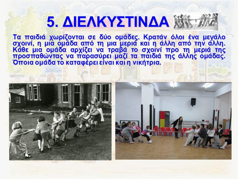 5. ΔΙΕΛΚΥΣΤΙΝΔΑ Τα παιδιά χωρίζονται σε δύο ομάδες. Κρατάν όλοι ένα μεγάλο σχοινί, η μια ομάδα από τη μια μεριά και η άλλη από την άλλη. Κάθε μια ομάδ