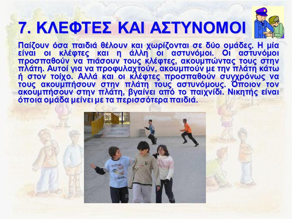 7. ΚΛΕΦΤΕΣ ΚΑΙ ΑΣΤΥΝΟΜΟΙ Παίζουν όσα παιδιά θέλουν και χωρίζονται σε δύο ομάδες. Η μία είναι οι κλέφτες και η άλλη οι αστυνόμοι. Οι αστυνόμοι προσπαθο